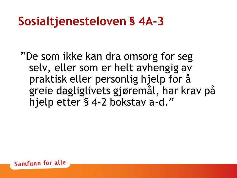 Sosialtjenesteloven § 4A-3 De som ikke kan dra omsorg for seg selv, eller som er helt avhengig av praktisk eller personlig hjelp for å greie dagliglivets gjøremål, har krav på hjelp etter § 4-2 bokstav a-d.