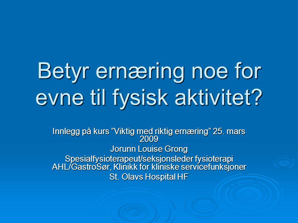 """Betyr ernæring noe for evne til fysisk aktivitet? Innlegg på kurs """"Viktig med riktig ernæring"""" 25. mars 2009 Jorunn Louise Grong Spesialfysioterapeut/"""