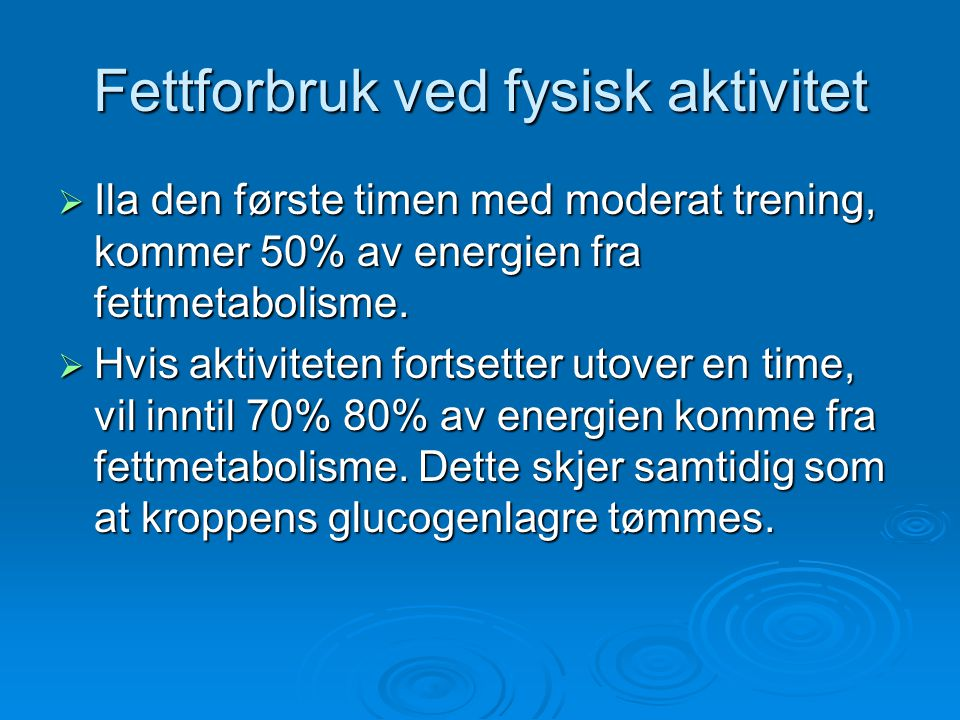 Fettforbruk ved fysisk aktivitet  Ila den første timen med moderat trening, kommer 50% av energien fra fettmetabolisme.  Hvis aktiviteten fortsetter