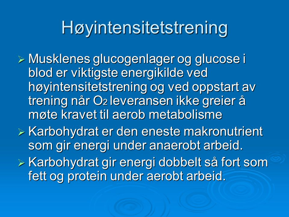 Høyintensitetstrening  Musklenes glucogenlager og glucose i blod er viktigste energikilde ved høyintensitetstrening og ved oppstart av trening når O 2 leveransen ikke greier å møte kravet til aerob metabolisme  Karbohydrat er den eneste makronutrient som gir energi under anaerobt arbeid.