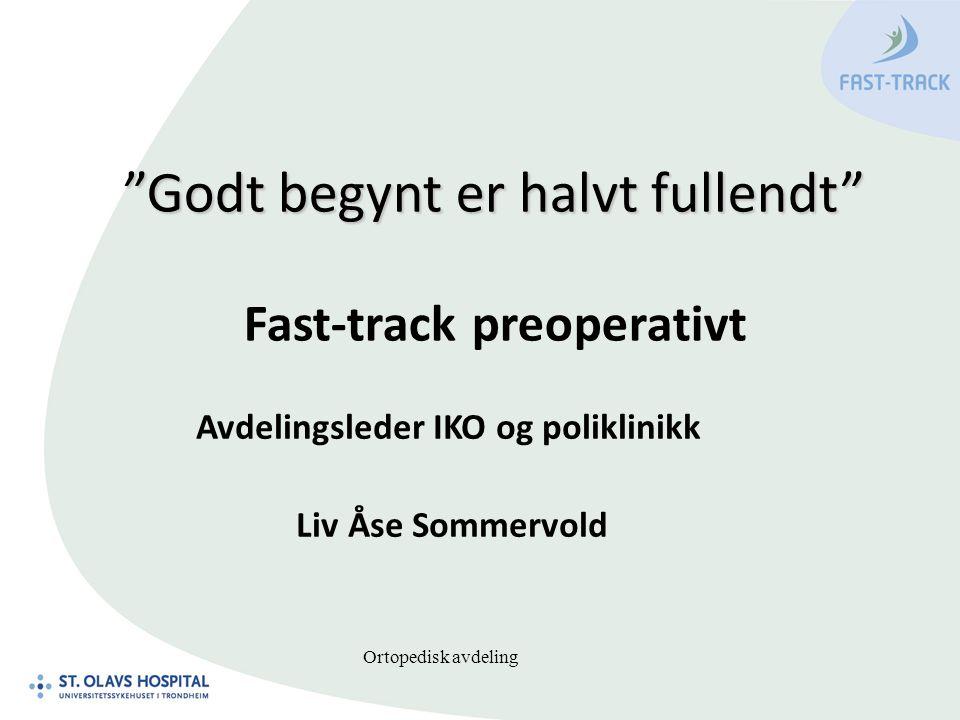 """Ortopedisk avdeling """"Godt begynt er halvt fullendt"""" """"Godt begynt er halvt fullendt"""" Fast-track preoperativt Avdelingsleder IKO og poliklinikk Liv Åse"""