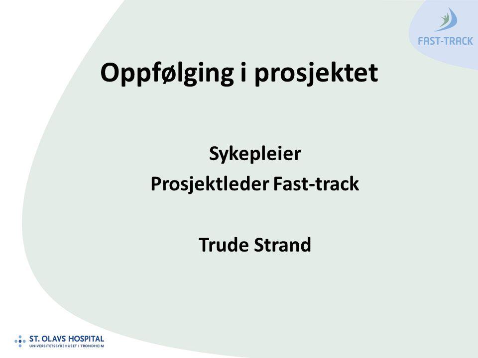Oppfølging i prosjektet Sykepleier Prosjektleder Fast-track Trude Strand