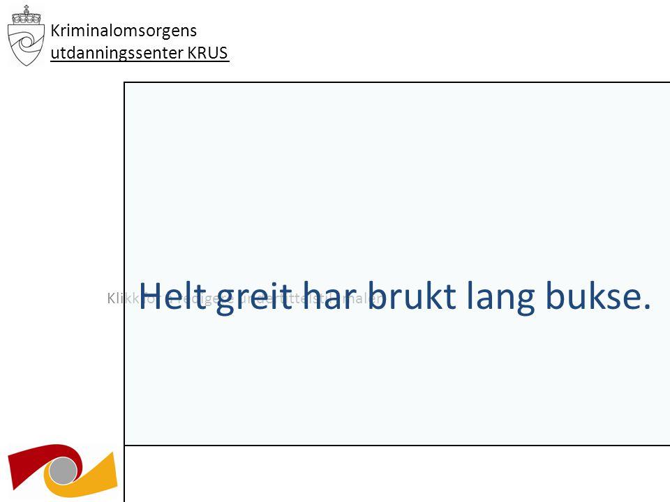 Klikk for å redigere undertittelstil i malen 03.12.09 Kriminalomsorgens utdanningssenter KRUS Helt greit har brukt lang bukse.