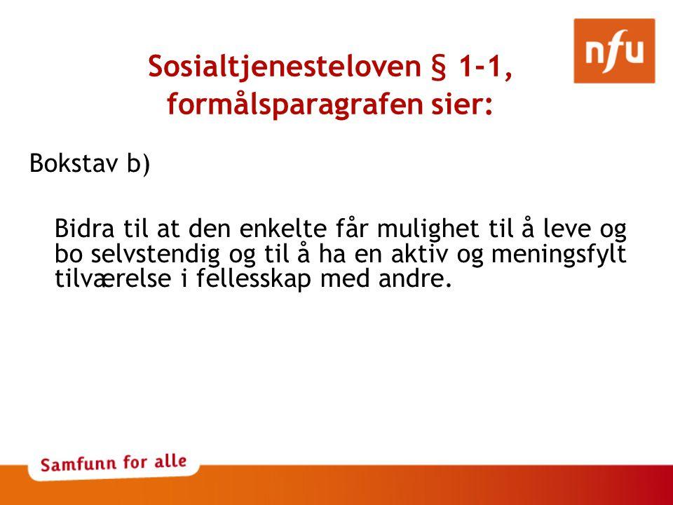 Sosialtjenesteloven § 1-1, formålsparagrafen sier: Bokstav b) Bidra til at den enkelte får mulighet til å leve og bo selvstendig og til å ha en aktiv og meningsfylt tilværelse i fellesskap med andre.