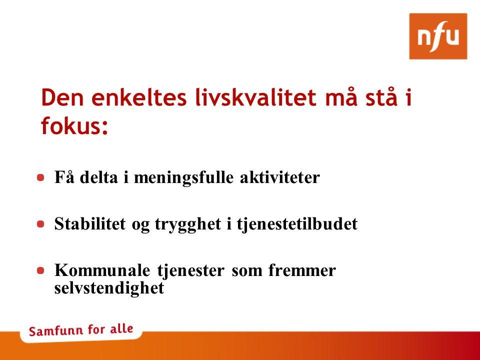 Den enkeltes livskvalitet må stå i fokus: Få delta i meningsfulle aktiviteter Stabilitet og trygghet i tjenestetilbudet Kommunale tjenester som fremmer selvstendighet