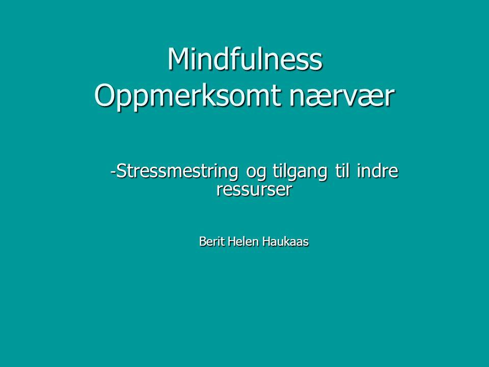 Mindfulness (oppmerksomt nærvær) innebærer å være til stede på en bestemt måte med viten og vilje i øyeblikket med en ikke-dømmende holdning Jon Kabat-Zinn, Mindfulness