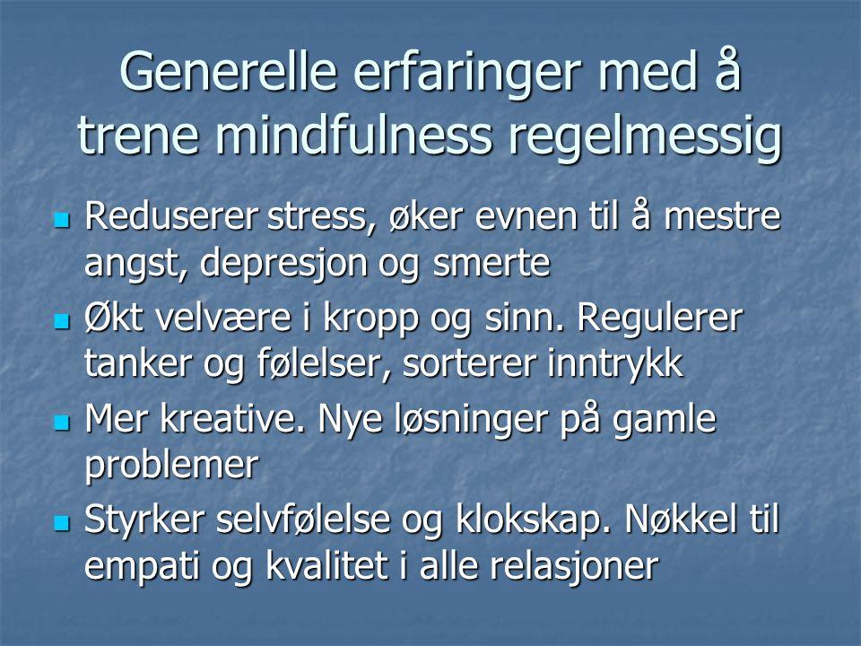 Generelle erfaringer med å trene mindfulness regelmessig Reduserer stress, øker evnen til å mestre angst, depresjon og smerte Reduserer stress, øker e