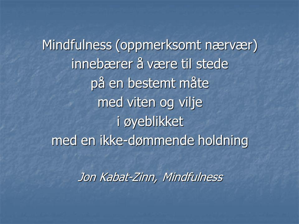 Mindfulness (oppmerksomt nærvær) innebærer å være til stede på en bestemt måte med viten og vilje i øyeblikket med en ikke-dømmende holdning Jon Kabat