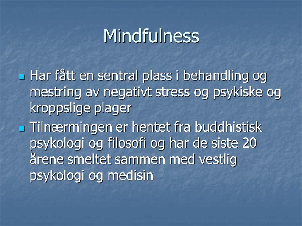 Mindfulness Har fått en sentral plass i behandling og mestring av negativt stress og psykiske og kroppslige plager Har fått en sentral plass i behandl