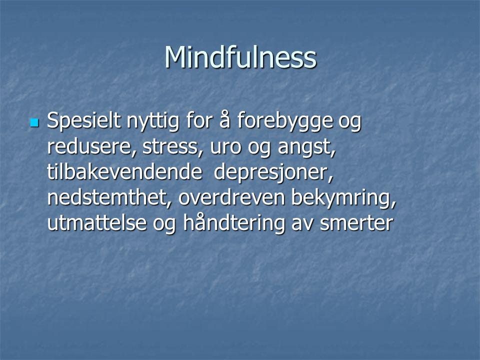 Mindfulness Spesielt nyttig for å forebygge og redusere, stress, uro og angst, tilbakevendende depresjoner, nedstemthet, overdreven bekymring, utmatte