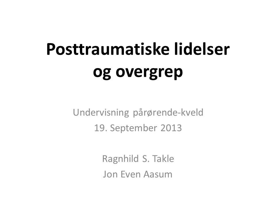 Posttraumatiske lidelser og overgrep Undervisning pårørende-kveld 19. September 2013 Ragnhild S. Takle Jon Even Aasum