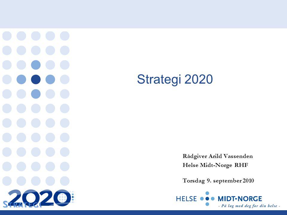 Strategi 2020 Rådgiver Arild Vassenden Helse Midt-Norge RHF Torsdag 9. september 2010