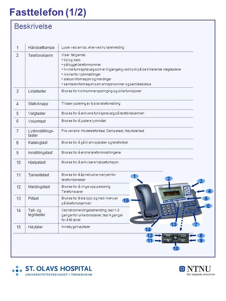 Fasttelefon (1/2) Beskrivelse 1 Håndsettlampe Lyser ved anrop, eller ved ny talemelding 2 Telefonskjerm Viser følgende: tid og dato pålogget telefonnummer hvilke funksjonsvalg som er tilgjengelig ved trykk på de tilhørende Valgtastene ikoner for lydinnstillinger statusinformasjon og meldinger samtaleinformasjon som anropsnummer og samtalestatus 3 Linjetaster Brukes for kortnummeroppringing og ulike funksjoner 4 Stativknapp Tillater justering av fysisk telefonstilling 5 Valgtaster Brukes for å aktivere funksjonsvalg på telefonskjermen 6 Volumtast Brukes for å justere lydnivået 7 Lydinnstillings- taster Fra venstre: Hodetelefontast, Dempetast, Høyttalertast 8 Katalogtast Brukes for å gå til anropslister og telefonbok 9 Innstillingstast Brukes for å endre telefoninnstillingene 10 Hjelpetast Brukes for å aktivisere hjelpefunksjon 11 Tjenestetast Brukes for å åpne/lukke menyen for telefontjenester 12 Meldingstast Brukes for å ringe opp personlig Telefonsvarer 13 Piltast Brukes for å bla opp og ned i menyer på telefonskjermen 14 Tall- og tegntaster Ved tekstmeldingsbehandling, tast 1-3 ganger for ulike bokstaver, tast 4 ganger for å få tallet 15 Høytaler Innebygd høyttaler 1 2 3 4 5 6 13 14 7 15 10 12 11 8 9