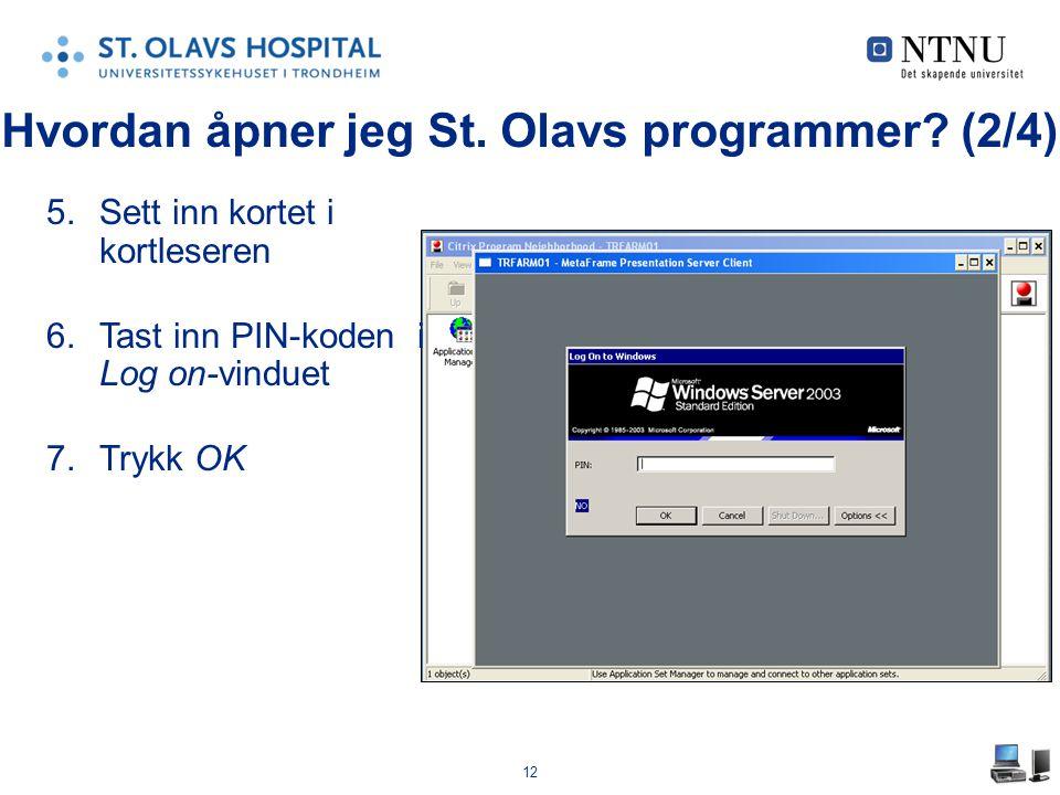 12 5.Sett inn kortet i kortleseren 6.Tast inn PIN-koden i Log on-vinduet 7.Trykk OK Hvordan åpner jeg St. Olavs programmer? (2/4)