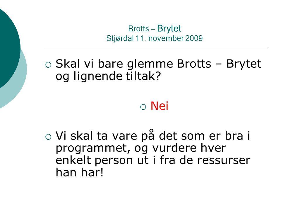 Brotts – Brytet Stjørdal 11. november 2009  Skal vi bare glemme Brotts – Brytet og lignende tiltak?  Nei  Vi skal ta vare på det som er bra i progr
