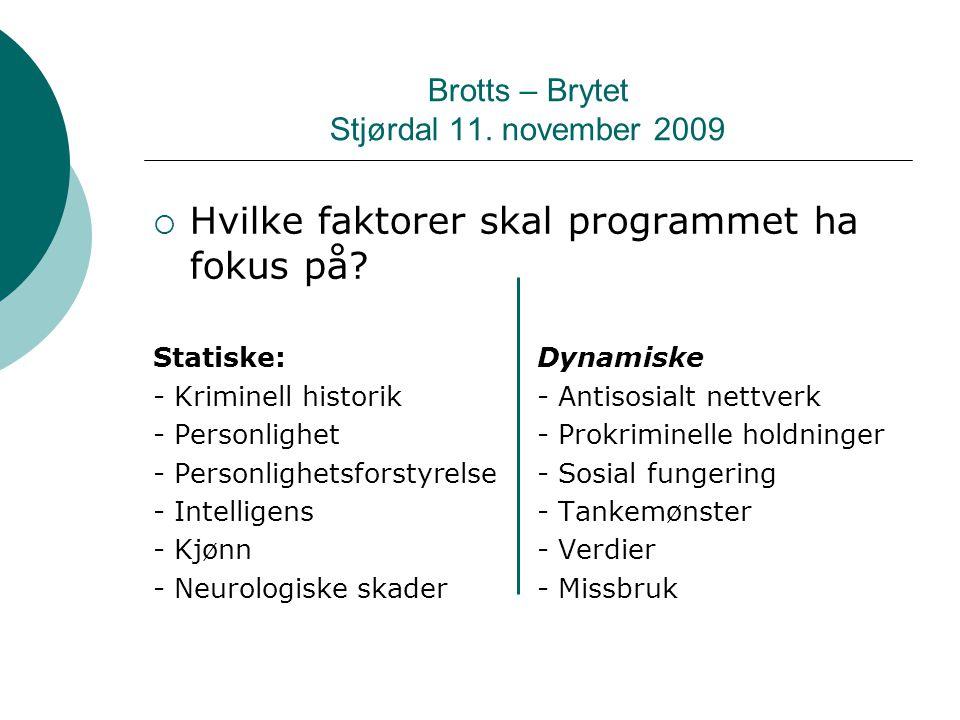 Brotts – Brytet Stjørdal 11. november 2009  Hvilke faktorer skal programmet ha fokus på? Statiske:Dynamiske - Kriminell historik - Antisosialt nettve