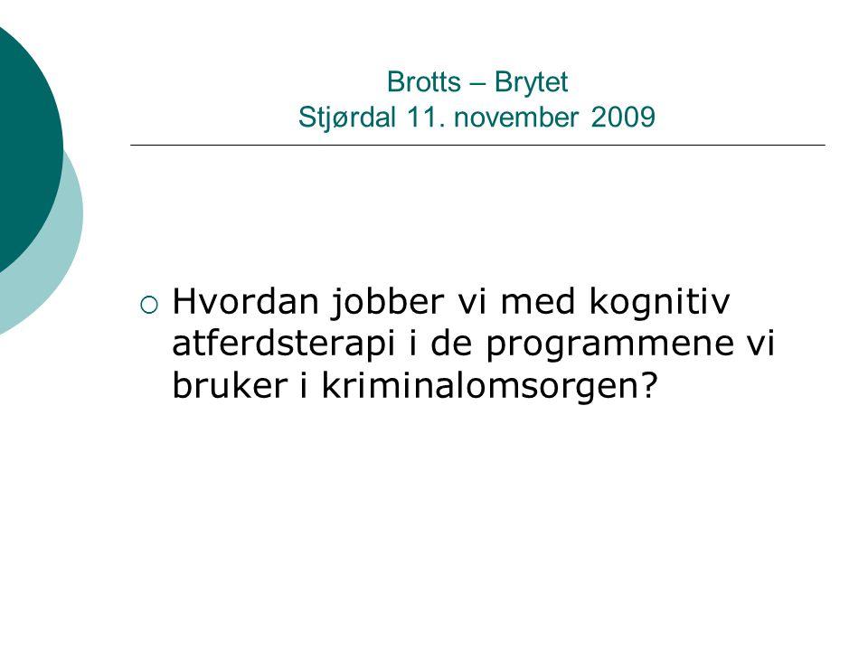 Brotts – Brytet Stjørdal 11. november 2009  Hvordan jobber vi med kognitiv atferdsterapi i de programmene vi bruker i kriminalomsorgen?