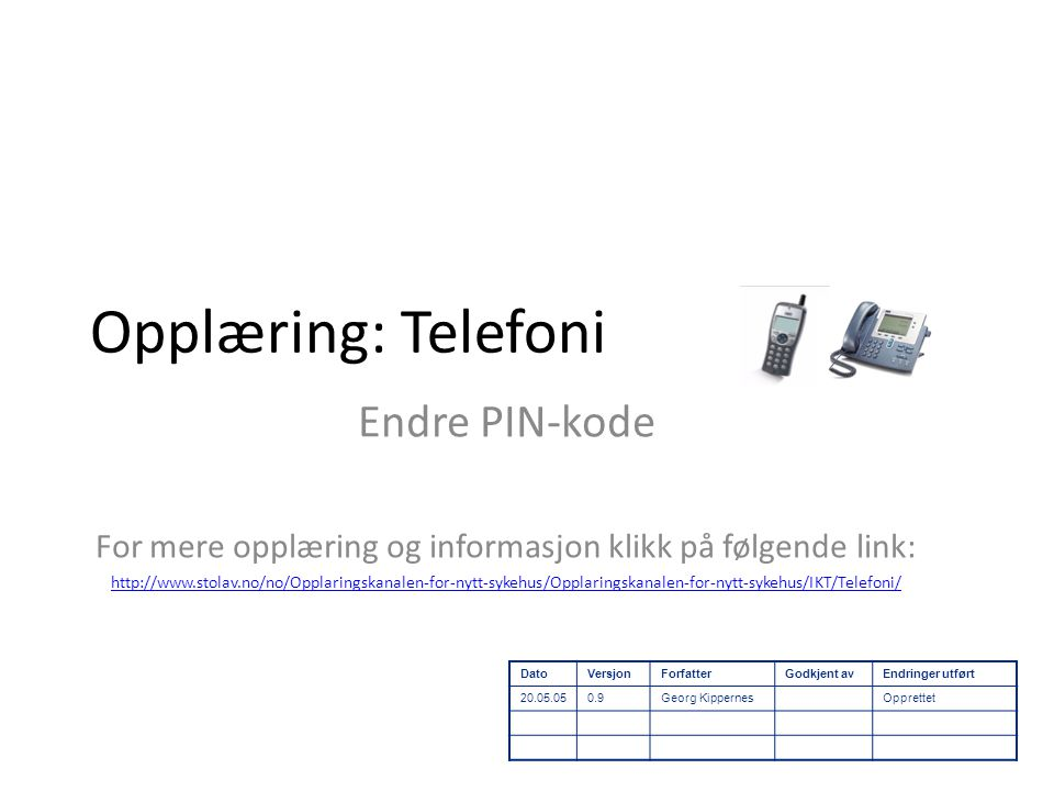 Opplæring: Telefoni Endre PIN-kode For mere opplæring og informasjon klikk på følgende link: http://www.stolav.no/no/Opplaringskanalen-for-nytt-sykehus/Opplaringskanalen-for-nytt-sykehus/IKT/Telefoni/ DatoVersjonForfatterGodkjent avEndringer utført 20.05.050.9Georg KippernesOpprettet