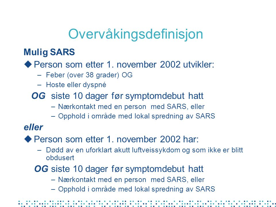 Overvåkingsdefinisjon Mulig SARS uPerson som etter 1. november 2002 utvikler: –Feber (over 38 grader) OG –Hoste eller dyspné OGsiste 10 dager før symp