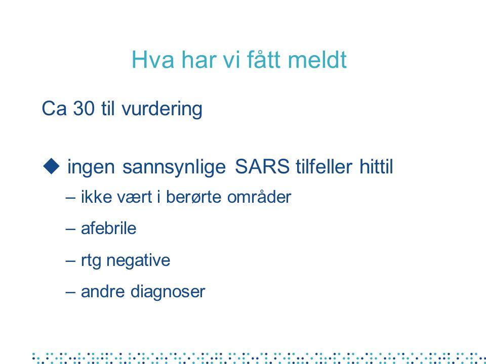 Hva har vi fått meldt Ca 30 til vurdering u ingen sannsynlige SARS tilfeller hittil –ikke vært i berørte områder –afebrile –rtg negative –andre diagno
