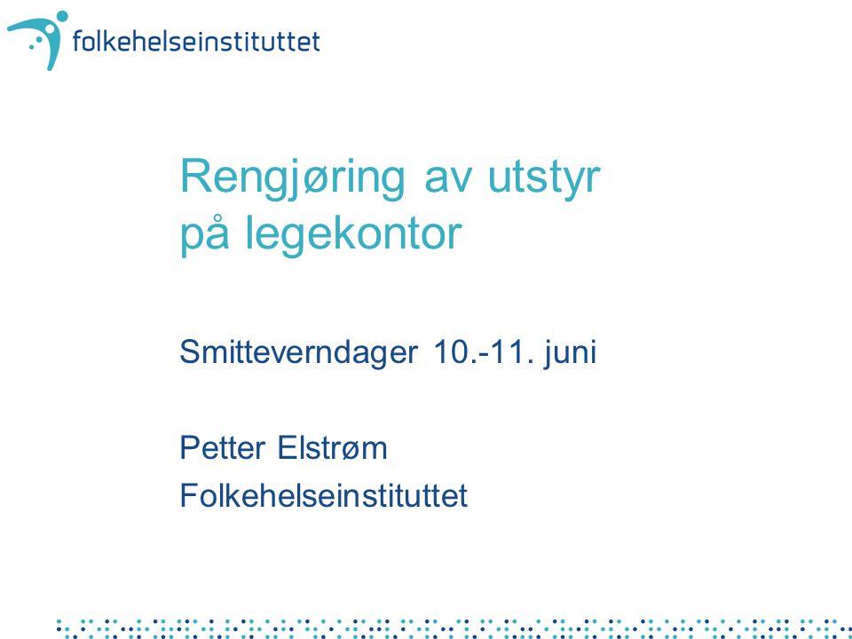 Rengjøring av utstyr på legekontor Smitteverndager 10.-11. juni Petter Elstrøm Folkehelseinstituttet