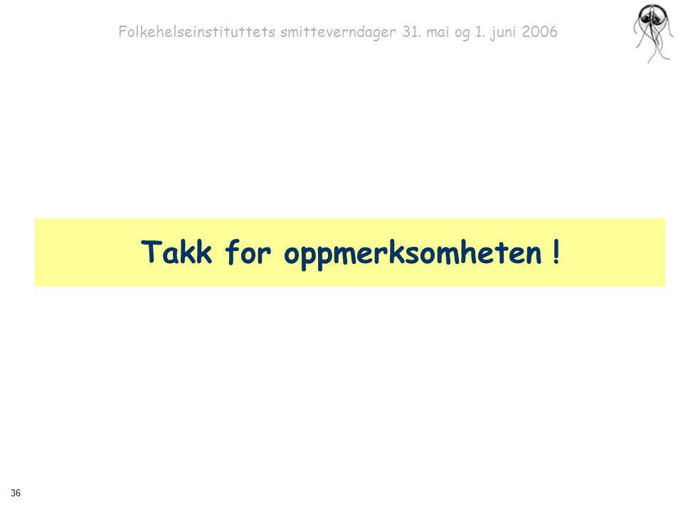 36 Folkehelseinstituttets smitteverndager 31. mai og 1. juni 2006 Takk for oppmerksomheten !