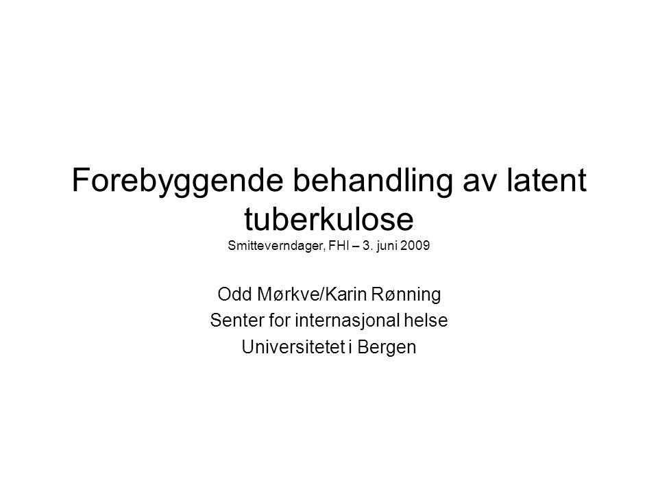 Forebyggende behandling av latent tuberkulose Smitteverndager, FHI – 3. juni 2009 Odd Mørkve/Karin Rønning Senter for internasjonal helse Universitete