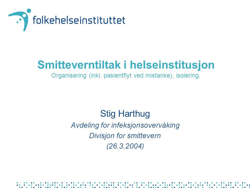 Smitteverntiltak i helseinstitusjon Organisering (inkl. pasientflyt ved mistanke), isolering. Stig Harthug Avdeling for infeksjonsovervåking Divisjon