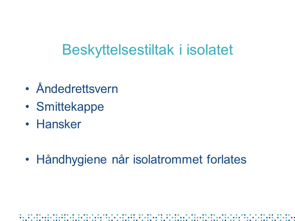 Beskyttelsestiltak i isolatet Åndedrettsvern Smittekappe Hansker Håndhygiene når isolatrommet forlates
