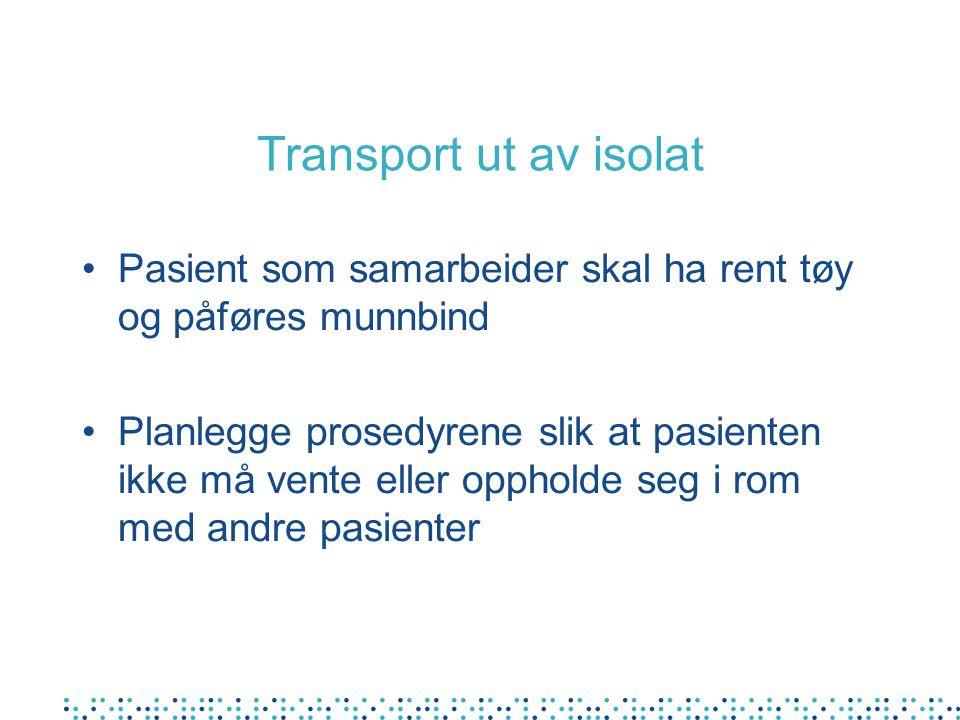 Transport ut av isolat Pasient som samarbeider skal ha rent tøy og påføres munnbind Planlegge prosedyrene slik at pasienten ikke må vente eller opphol