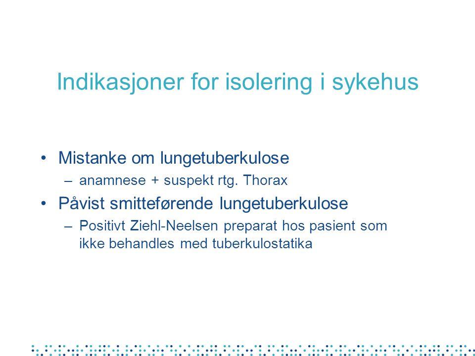 Indikasjoner for isolering i sykehus Mistanke om lungetuberkulose –anamnese + suspekt rtg. Thorax Påvist smitteførende lungetuberkulose –Positivt Zieh