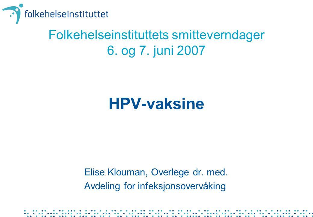 Folkehelseinstituttets smitteverndager 6. og 7. juni 2007 HPV-vaksine Elise Klouman, Overlege dr. med. Avdeling for infeksjonsovervåking