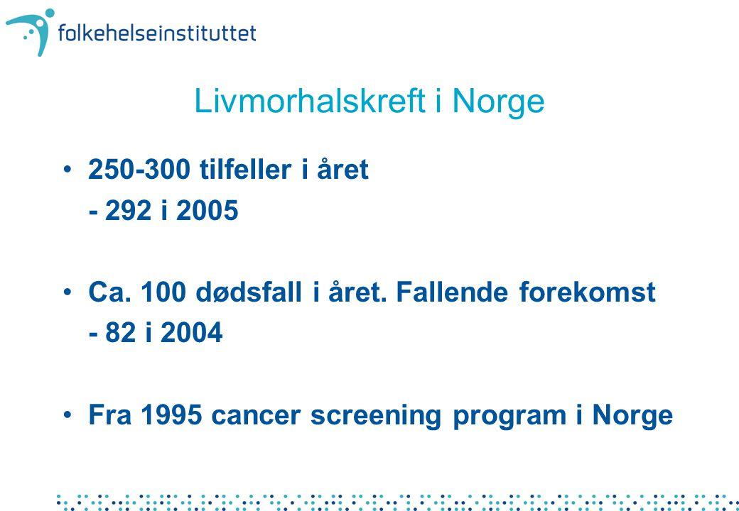 Livmorhalskreft i Norge 250-300 tilfeller i året - 292 i 2005 Ca. 100 dødsfall i året. Fallende forekomst - 82 i 2004 Fra 1995 cancer screening progra