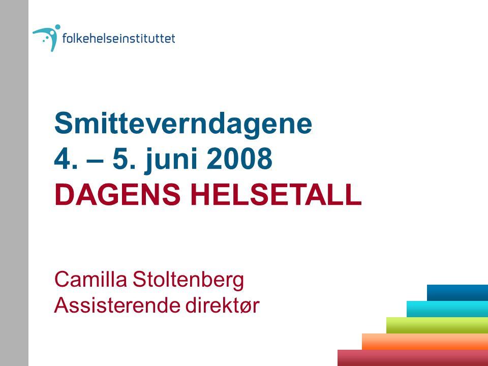 Smitteverndagene 4. – 5. juni 2008 DAGENS HELSETALL Camilla Stoltenberg Assisterende direktør