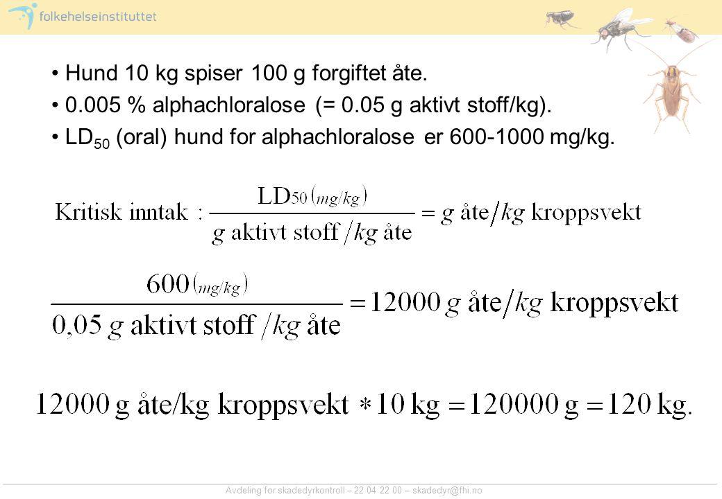 Avdeling for skadedyrkontroll – 22 04 22 00 – skadedyr@fhi.no Hund 10 kg spiser 100 g forgiftet åte. 0.005 % alphachloralose (= 0.05 g aktivt stoff/kg
