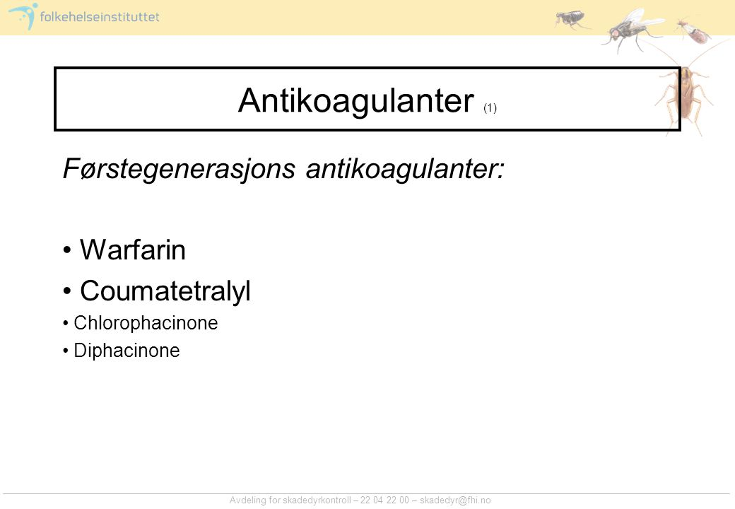 Avdeling for skadedyrkontroll – 22 04 22 00 – skadedyr@fhi.no Antikoagulanter (1) Førstegenerasjons antikoagulanter: Warfarin Coumatetralyl Chlorophacinone Diphacinone