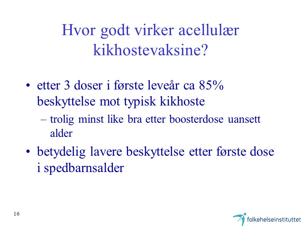 16 Hvor godt virker acellulær kikhostevaksine? etter 3 doser i første leveår ca 85% beskyttelse mot typisk kikhoste –trolig minst like bra etter boost