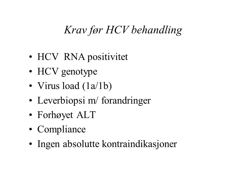 Krav før HCV behandling HCV RNA positivitet HCV genotype Virus load (1a/1b) Leverbiopsi m/ forandringer Forhøyet ALT Compliance Ingen absolutte kontraindikasjoner