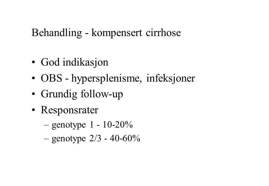 Behandling - kompensert cirrhose God indikasjon OBS - hypersplenisme, infeksjoner Grundig follow-up Responsrater –genotype 1 - 10-20% –genotype 2/3 - 40-60%