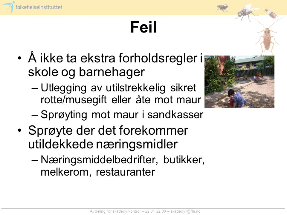 Avdeling for skadedyrkontroll – 22 04 22 00 – skadedyr@fhi.no Feil Å ikke ta ekstra forholdsregler i skole og barnehager –Utlegging av utilstrekkelig