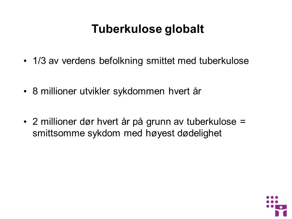 Tuberkulose globalt 1/3 av verdens befolkning smittet med tuberkulose 8 millioner utvikler sykdommen hvert år 2 millioner dør hvert år på grunn av tuberkulose = smittsomme sykdom med høyest dødelighet