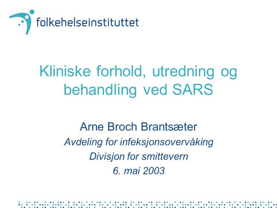 Kliniske forhold, utredning og behandling ved SARS Arne Broch Brantsæter Avdeling for infeksjonsovervåking Divisjon for smittevern 6. mai 2003