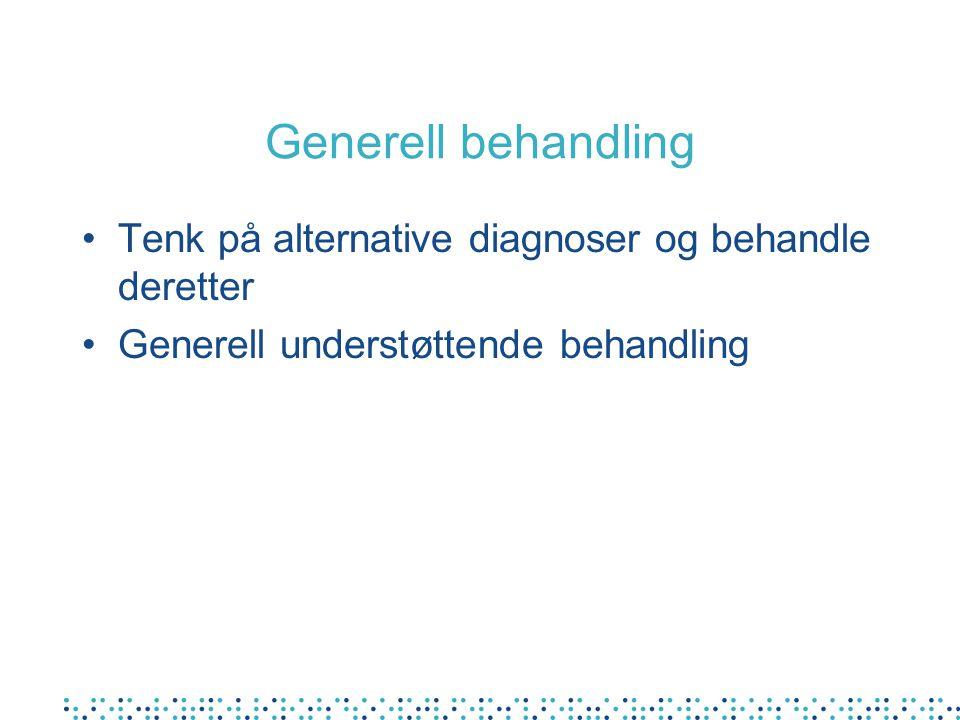 Generell behandling Tenk på alternative diagnoser og behandle deretter Generell understøttende behandling
