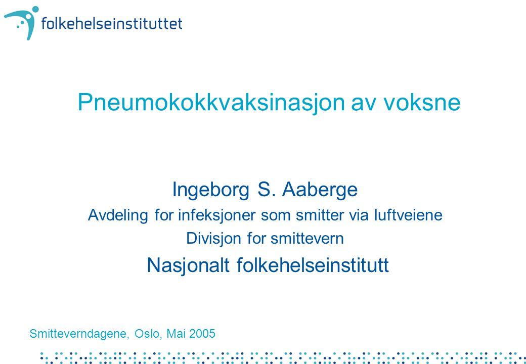 Pneumokokkvaksinasjon av voksne Ingeborg S. Aaberge Avdeling for infeksjoner som smitter via luftveiene Divisjon for smittevern Nasjonalt folkehelsein