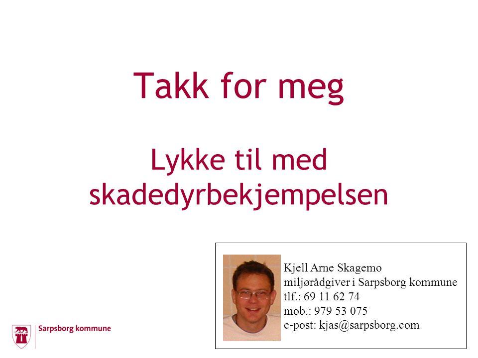 Takk for meg Lykke til med skadedyrbekjempelsen Kjell Arne Skagemo miljørådgiver i Sarpsborg kommune tlf.: 69 11 62 74 mob.: 979 53 075 e-post: kjas@s