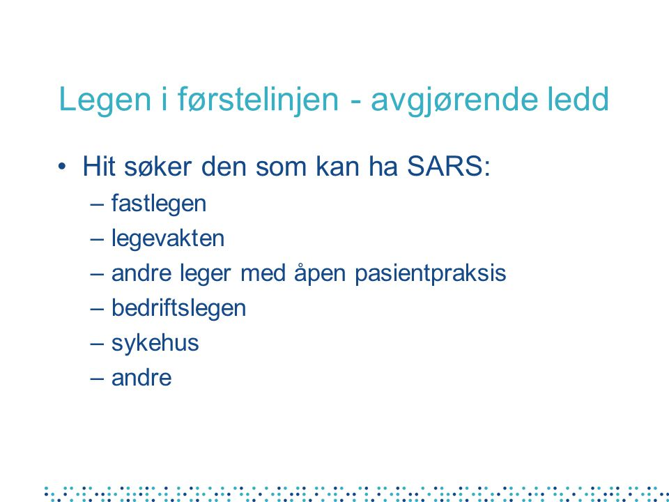 Legen i førstelinjen - avgjørende ledd Hit søker den som kan ha SARS: –fastlegen –legevakten –andre leger med åpen pasientpraksis –bedriftslegen –sykehus –andre