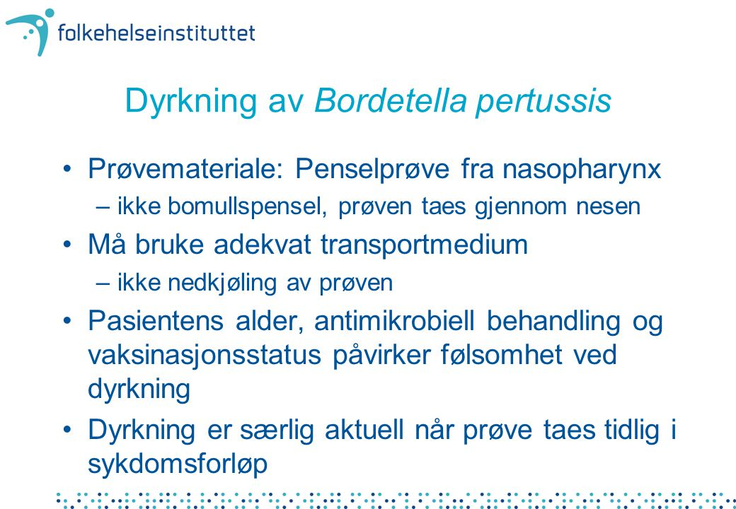 Dyrkning av Bordetella pertussis Prøvemateriale: Penselprøve fra nasopharynx –ikke bomullspensel, prøven taes gjennom nesen Må bruke adekvat transportmedium –ikke nedkjøling av prøven Pasientens alder, antimikrobiell behandling og vaksinasjonsstatus påvirker følsomhet ved dyrkning Dyrkning er særlig aktuell når prøve taes tidlig i sykdomsforløp