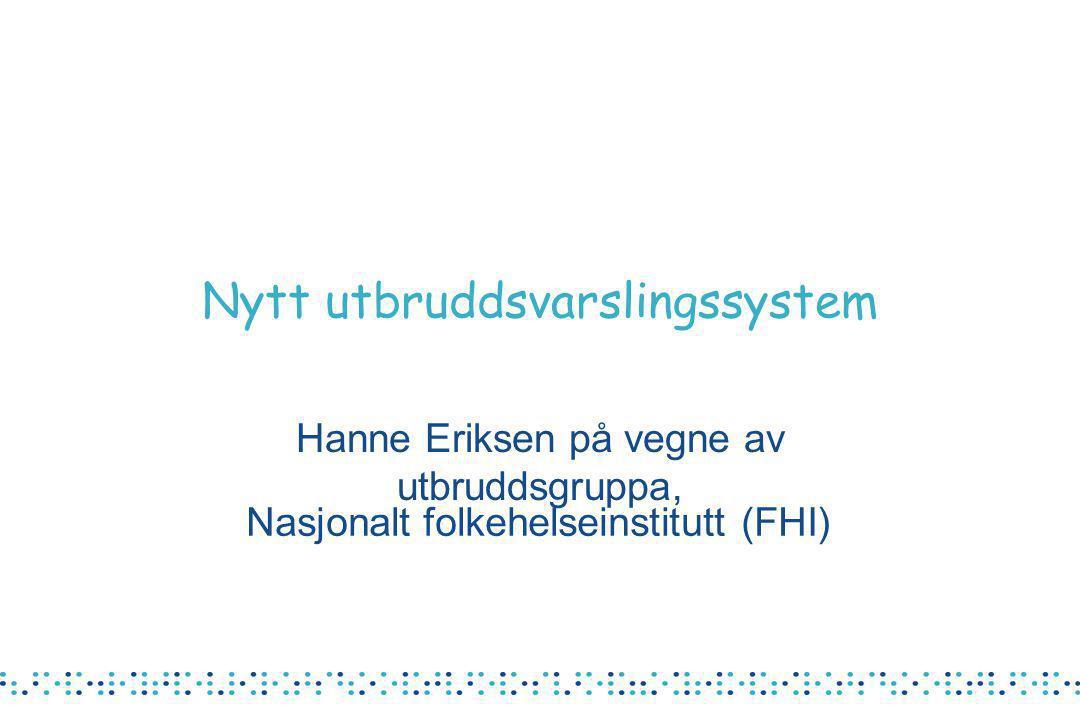 Nasjonalt folkehelseinstitutt (FHI) Nytt utbruddsvarslingssystem Hanne Eriksen på vegne av utbruddsgruppa,
