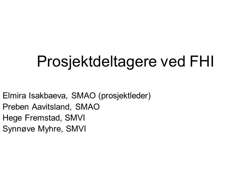 Prosjektdeltagere ved FHI Elmira Isakbaeva, SMAO (prosjektleder) Preben Aavitsland, SMAO Hege Fremstad, SMVI Synnøve Myhre, SMVI