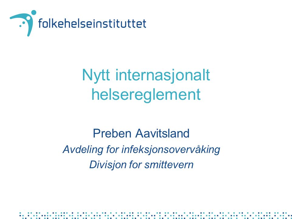 Nytt internasjonalt helsereglement Preben Aavitsland Avdeling for infeksjonsovervåking Divisjon for smittevern